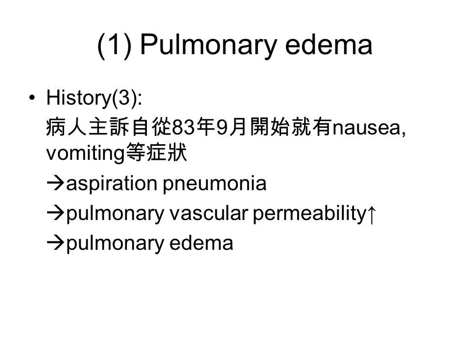 (1) Pulmonary edema History(3): 病人主訴自從 83 年 9 月開始就有 nausea, vomiting 等症狀  aspiration pneumonia  pulmonary vascular permeability↑  pulmonary edema
