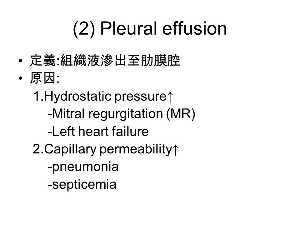 (2) Pleural effusion 定義 : 組織液滲出至肋膜腔 原因 : 1.Hydrostatic pressure↑ -Mitral regurgitation (MR) -Left heart failure 2.Capillary permeability↑ -pneumonia -septicemia
