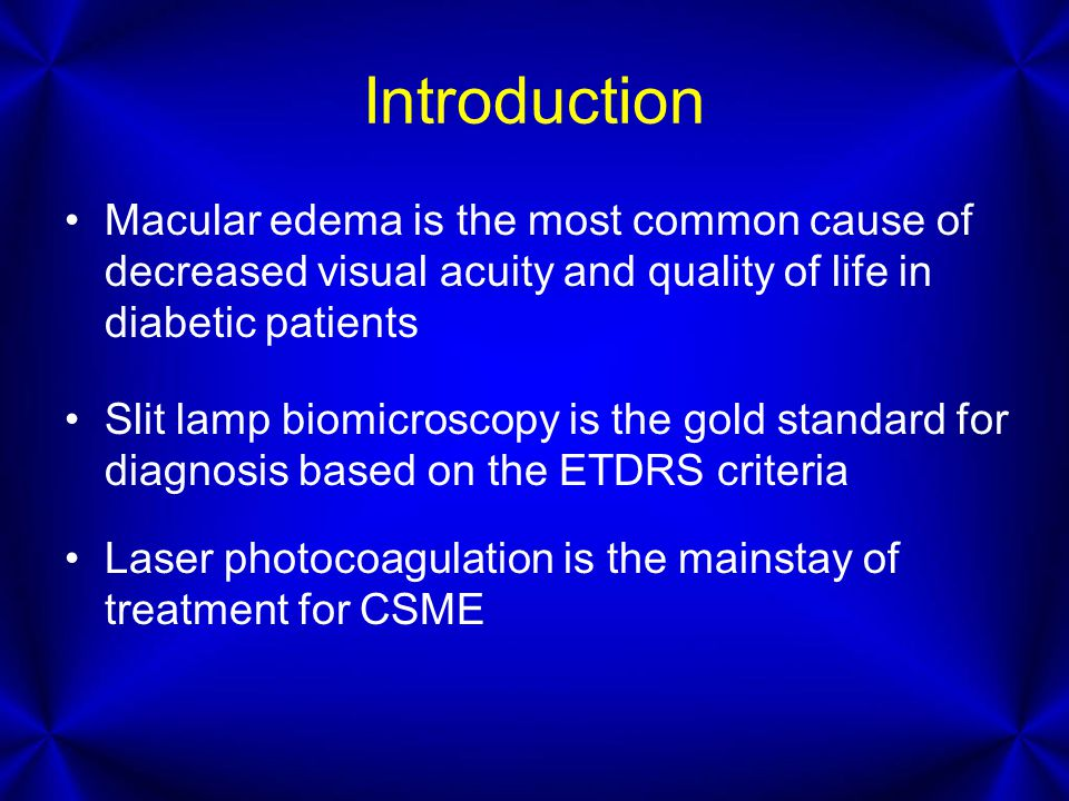 Introduction Macular edema is the most common cause of decreased visual acuity and quality of life in diabetic patients Slit lamp biomicroscopy is the gold standard for diagnosis based on the ETDRS criteria Laser photocoagulation is the mainstay of treatment for CSME