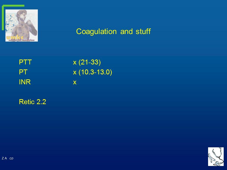 Z A CD Coagulation and stuff PTTx (21-33) PTx (10.3-13.0) INRx Retic 2.2