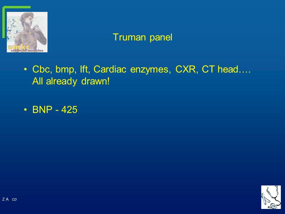 Z A CD Truman panel Cbc, bmp, lft, Cardiac enzymes, CXR, CT head…. All already drawn! BNP - 425
