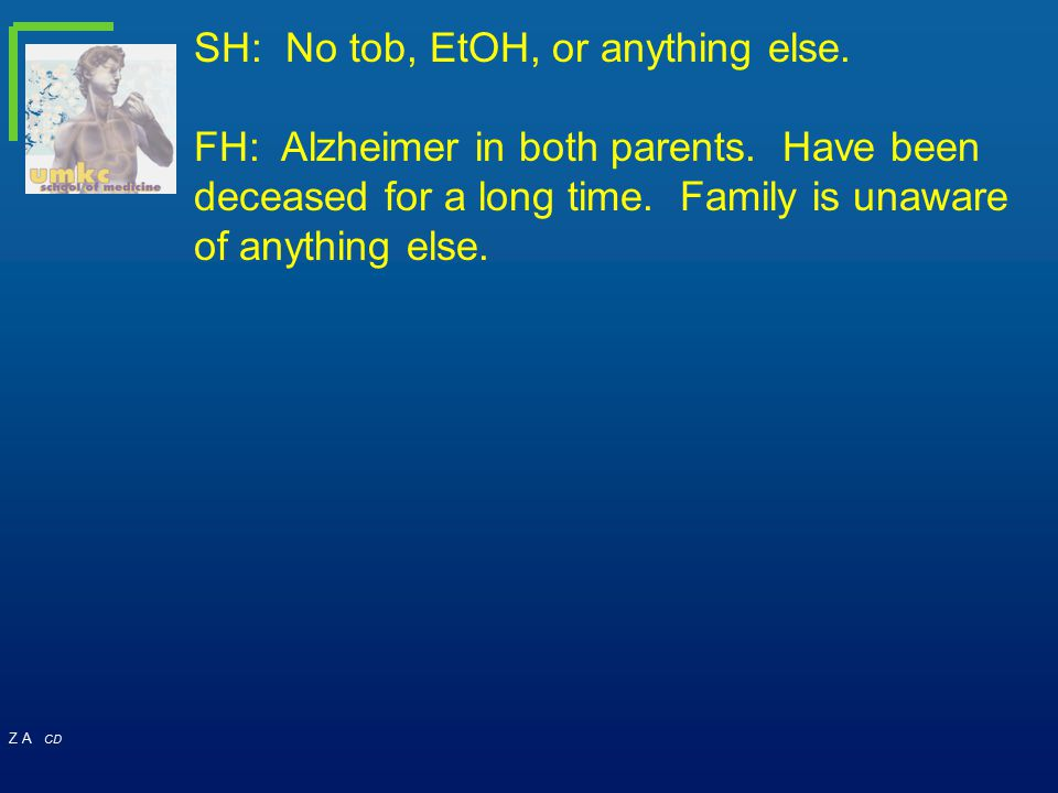 Z A CD SH: No tob, EtOH, or anything else. FH: Alzheimer in both parents. Have been deceased for a long time. Family is unaware of anything else.