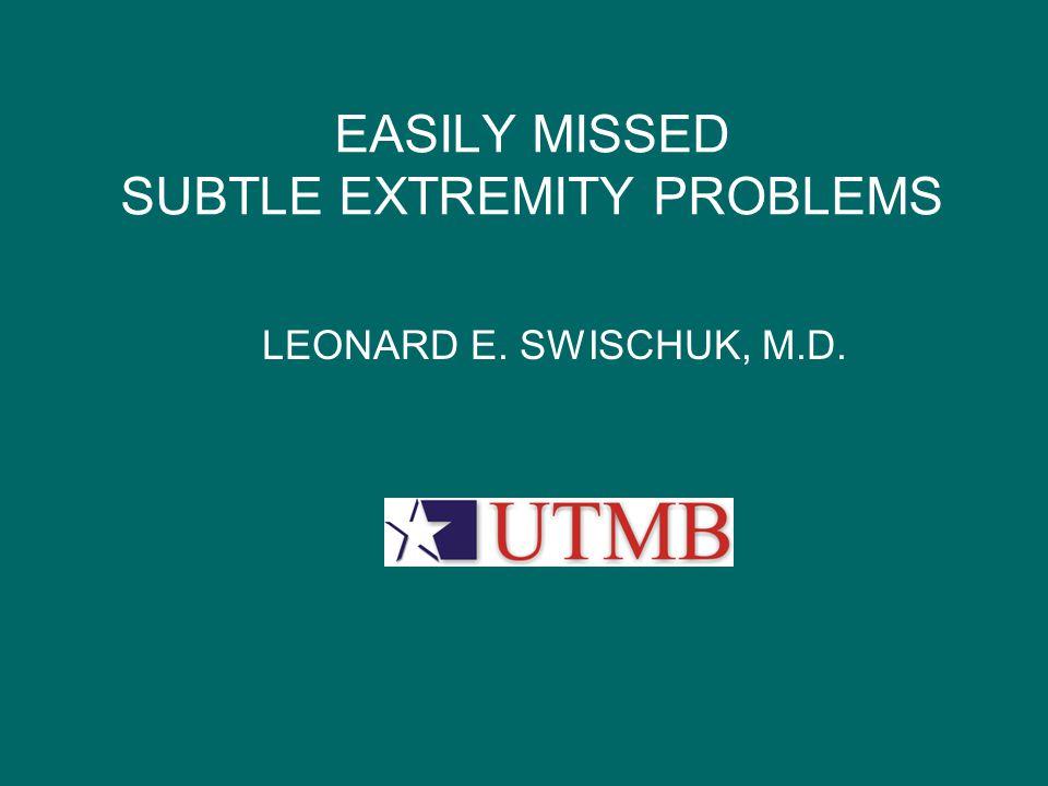 EASILY MISSED SUBTLE EXTREMITY PROBLEMS LEONARD E. SWISCHUK, M.D. UTMB LOGO