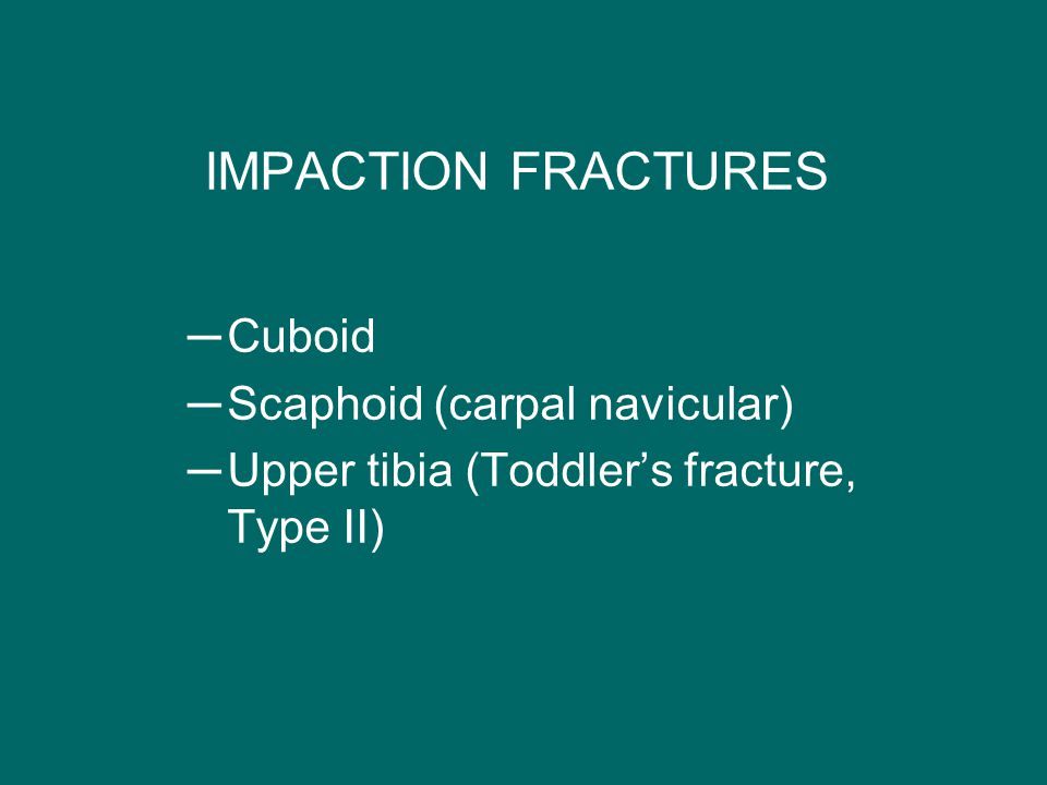 IMPACTION FRACTURES ─Cuboid ─Scaphoid (carpal navicular) ─Upper tibia (Toddler's fracture, Type II)