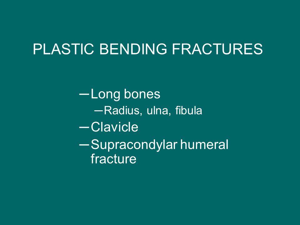 PLASTIC BENDING FRACTURES ─Long bones ─Radius, ulna, fibula ─Clavicle ─Supracondylar humeral fracture