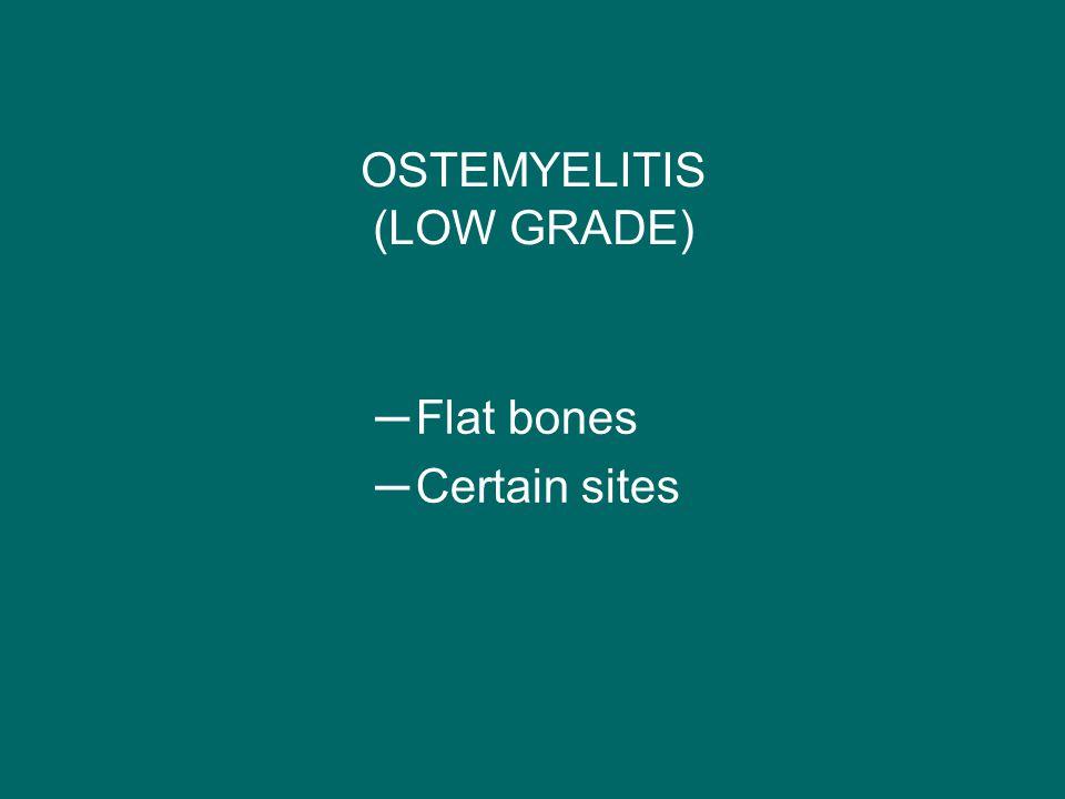 OSTEMYELITIS (LOW GRADE) ─Flat bones ─Certain sites