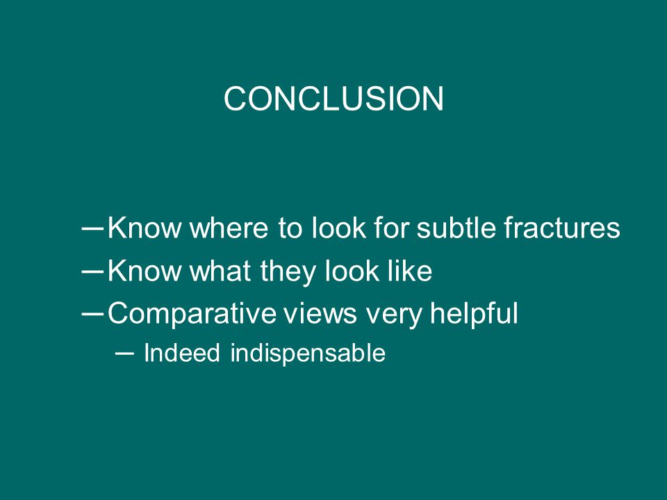 CONCLUSION ─Know where to look for subtle fractures ─Know what they look like ─Comparative views very helpful ─ Indeed indispensable