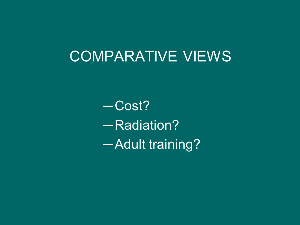 COMPARATIVE VIEWS ─Cost? ─Radiation? ─Adult training?