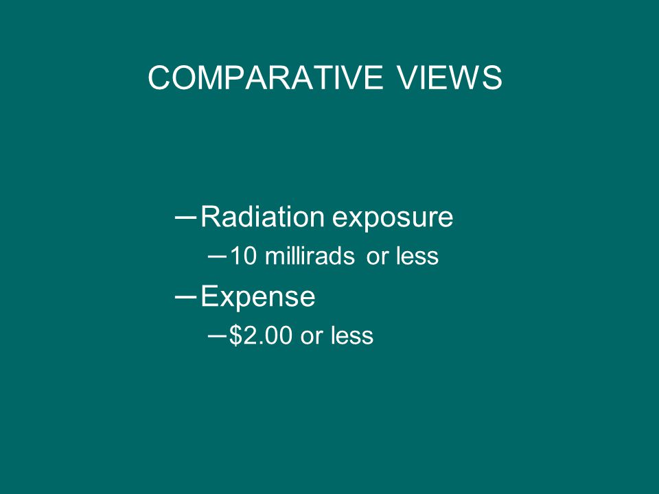 COMPARATIVE VIEWS ─Radiation exposure ─10 millirads or less ─Expense ─$2.00 or less