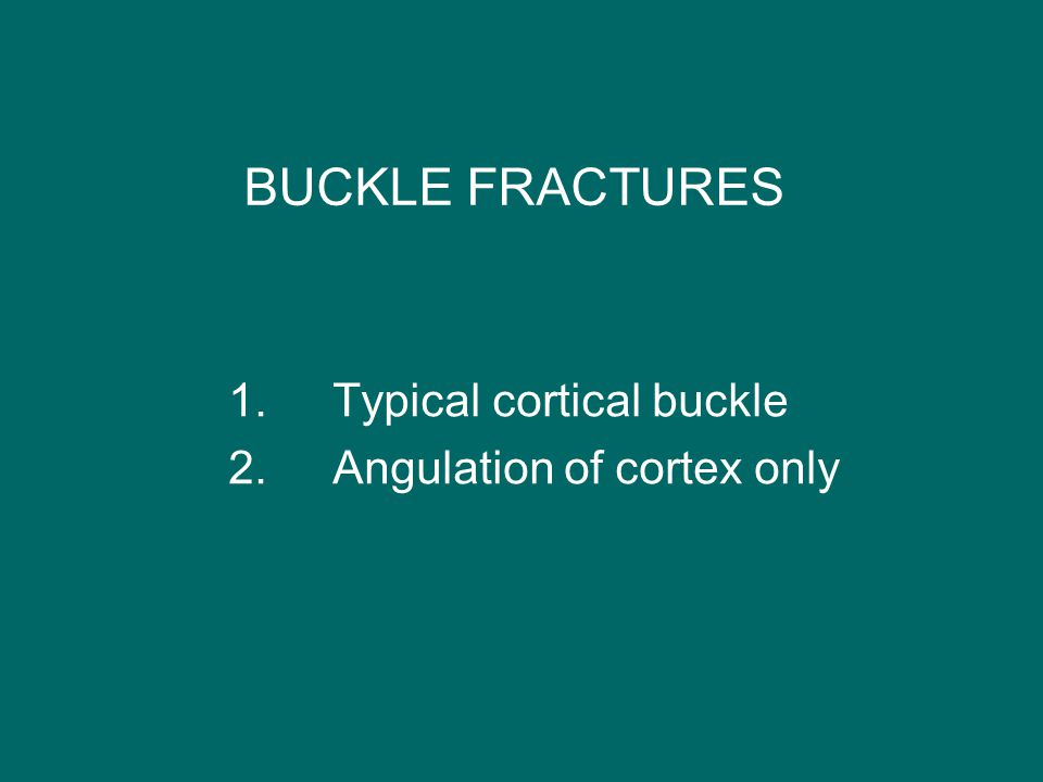 BUCKLE FRACTURES 1.Typical cortical buckle 2.Angulation of cortex only