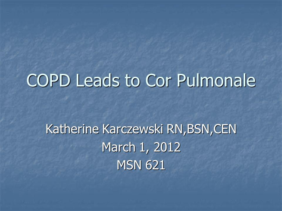 COPD Leads to Cor Pulmonale Katherine Karczewski RN,BSN,CEN March 1, 2012 MSN 621