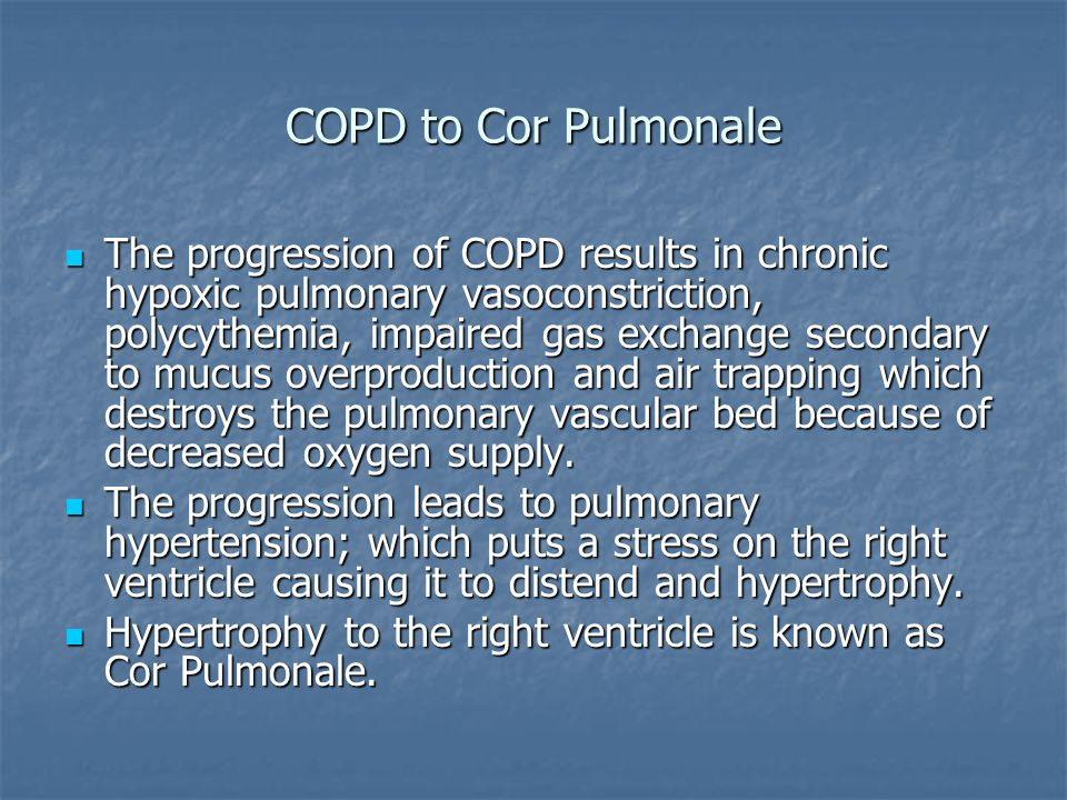 COPD to Cor Pulmonale The progression of COPD results in chronic hypoxic pulmonary vasoconstriction, polycythemia, impaired gas exchange secondary to