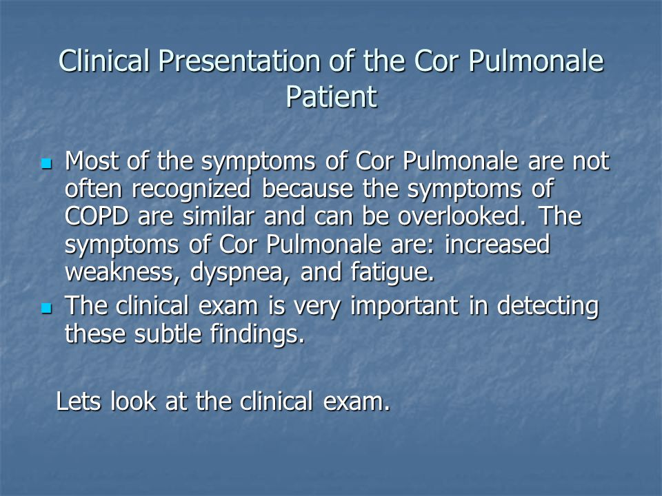 Clinical Presentation of the Cor Pulmonale Patient Most of the symptoms of Cor Pulmonale are not often recognized because the symptoms of COPD are sim