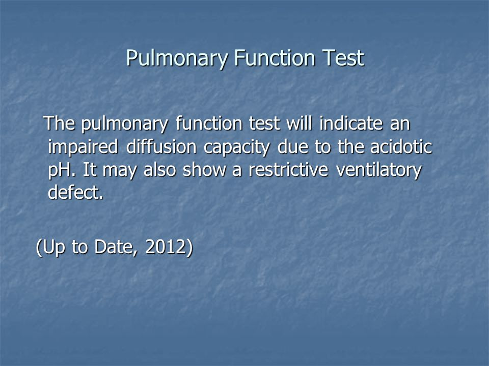 Pulmonary Function Test The pulmonary function test will indicate an impaired diffusion capacity due to the acidotic pH. It may also show a restrictiv