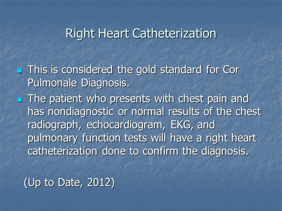 Right Heart Catheterization This is considered the gold standard for Cor Pulmonale Diagnosis. This is considered the gold standard for Cor Pulmonale D