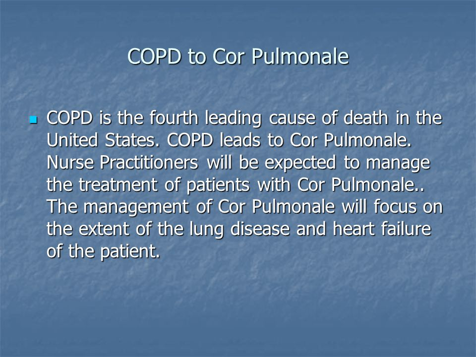COPD to Cor Pulmonale COPD is the fourth leading cause of death in the United States. COPD leads to Cor Pulmonale. Nurse Practitioners will be expecte