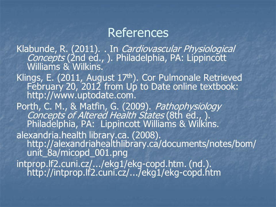 References Klabunde, R. (2011).. In Cardiovascular Physiological Concepts (2nd ed., ). Philadelphia, PA: Lippincott Williams & Wilkins. Klings, E. (20