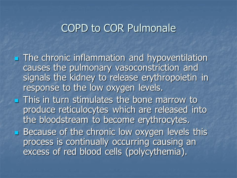 COPD to COR Pulmonale The chronic inflammation and hypoventilation causes the pulmonary vasoconstriction and signals the kidney to release erythropoie