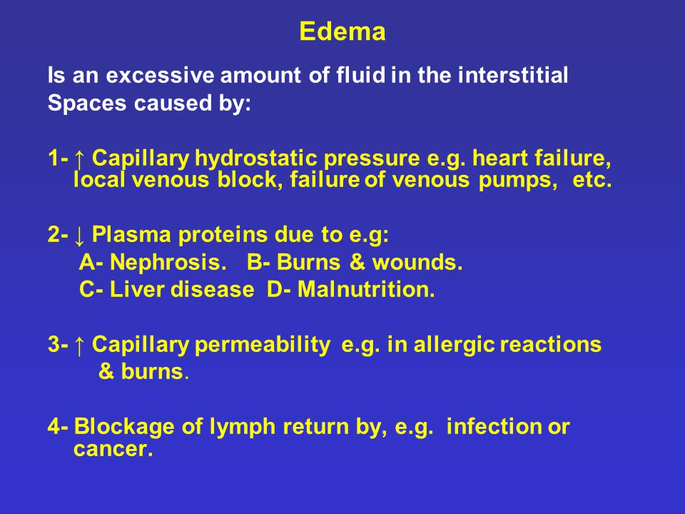 Edema Is an excessive amount of fluid in the interstitial Spaces caused by: 1- ↑ Capillary hydrostatic pressure e.g. heart failure, local venous block