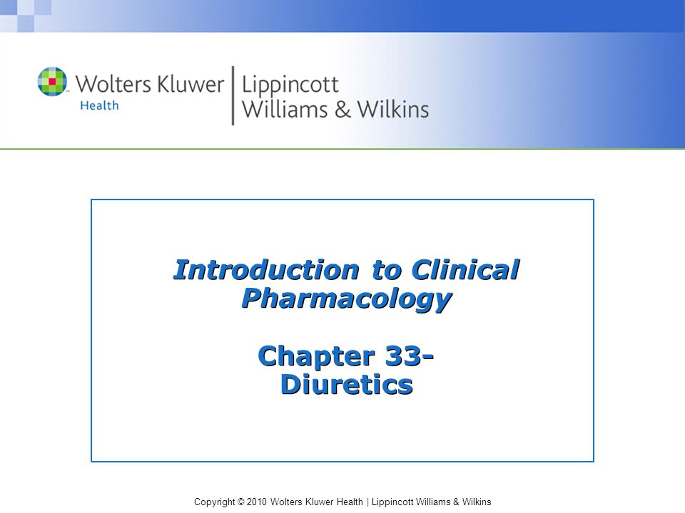 Copyright © 2010 Wolters Kluwer Health | Lippincott Williams & Wilkins Diuretics: Interactions (cont'd) Potassium-Sparing diuretics Interactant Drug Effect of Interaction Angiotensin-converting enzyme (ACE) inhibitors or potassium supplements Increased risk for hyperkalemia Nonsteroidal anti- inflammatory drugs (NSAIDs), salicylates and anticoagulants Decreased diuretic effectiveness