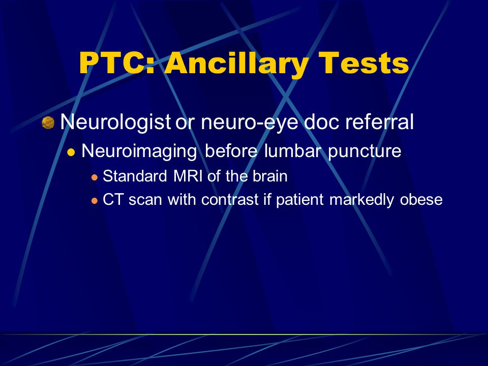 PTC: Ancillary Tests Neurologist or neuro-eye doc referral Neuroimaging before lumbar puncture Standard MRI of the brain CT scan with contrast if pati