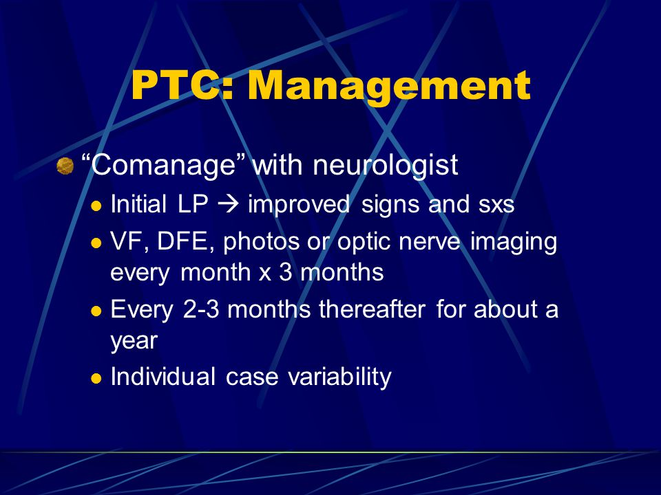"PTC: Management ""Comanage"" with neurologist Initial LP  improved signs and sxs VF, DFE, photos or optic nerve imaging every month x 3 months Every 2-"