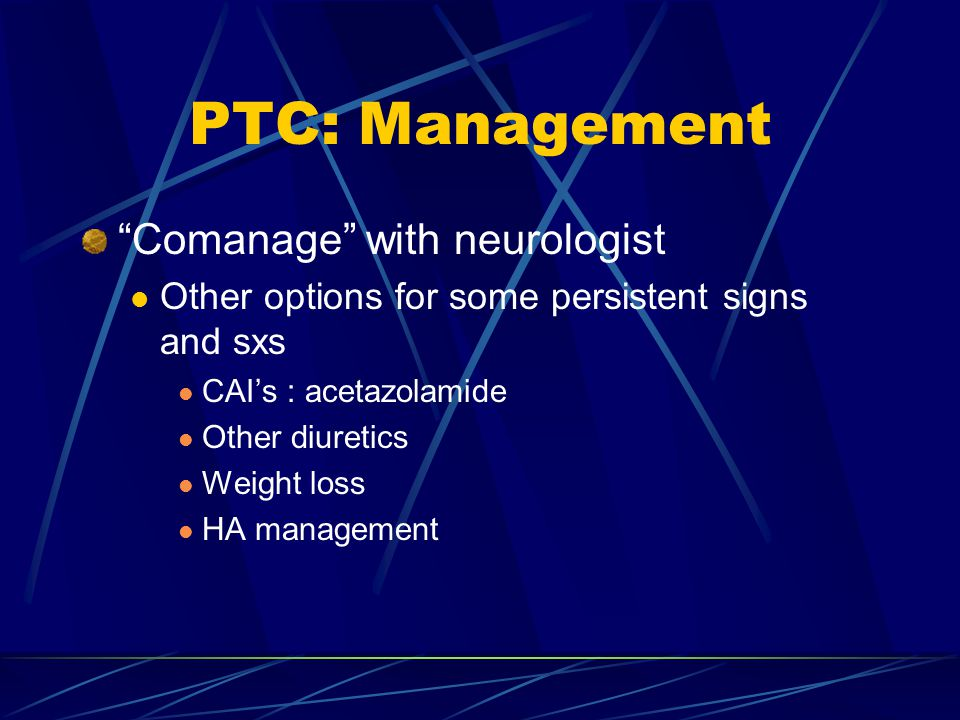 "PTC: Management ""Comanage"" with neurologist Other options for some persistent signs and sxs CAI's : acetazolamide Other diuretics Weight loss HA manag"