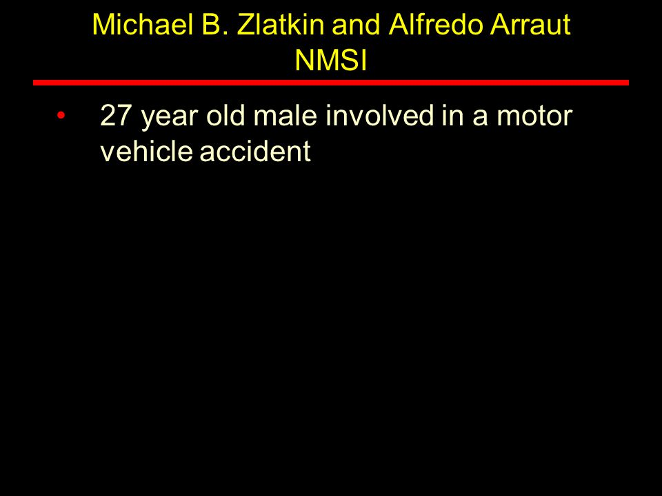 Michael B. Zlatkin and Alfredo Arraut NMSI 27 year old male involved in a motor vehicle accident
