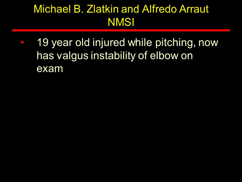 Michael B. Zlatkin and Alfredo Arraut NMSI 19 year old injured while pitching, now has valgus instability of elbow on exam