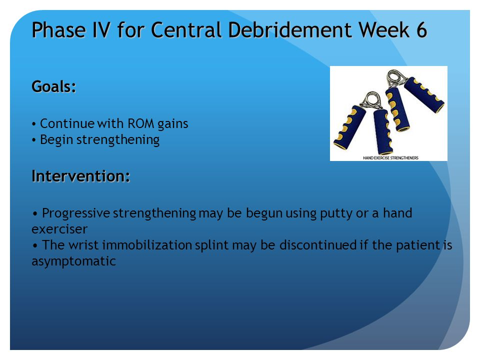 Phase IV for Central Debridement Week 6 Goals: Continue with ROM gains Begin strengtheningIntervention: Progressive strengthening may be begun using p