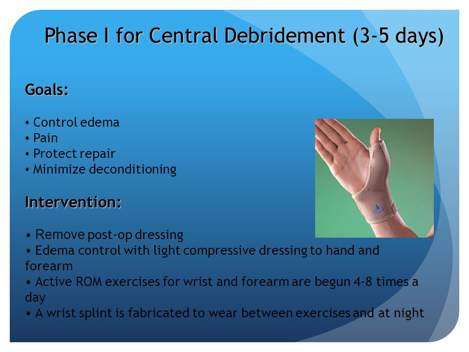 Phase I for Central Debridement (3-5 days) Goals: Control edema Pain Protect repair Minimize deconditioningIntervention: Remove post-op dressing Edema