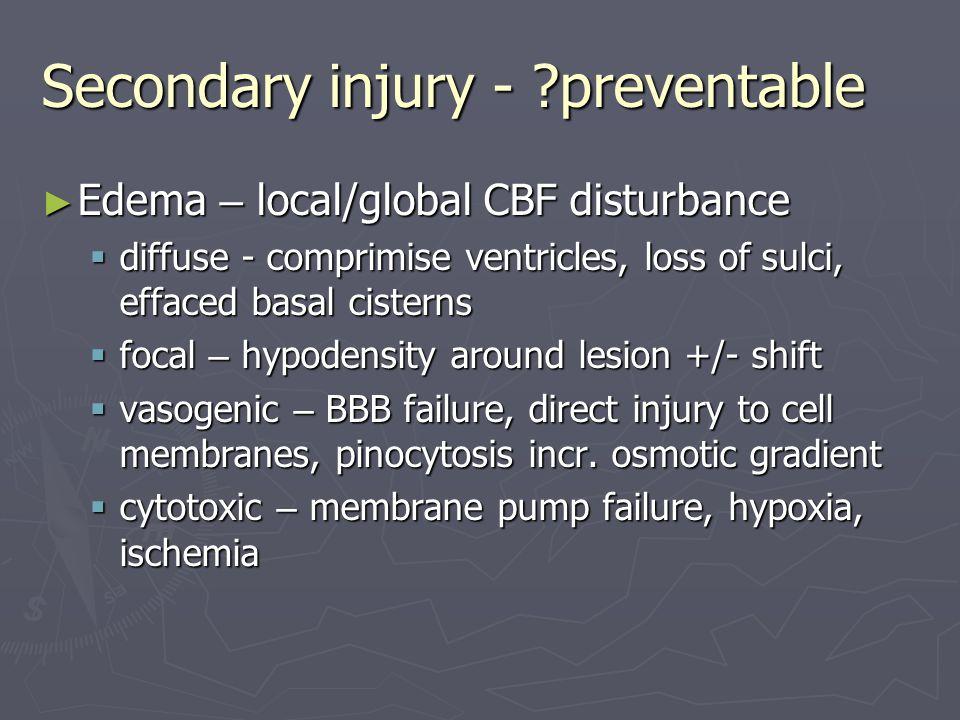 Secondary injury - ?preventable ► Edema – local/global CBF disturbance  diffuse - comprimise ventricles, loss of sulci, effaced basal cisterns  foca