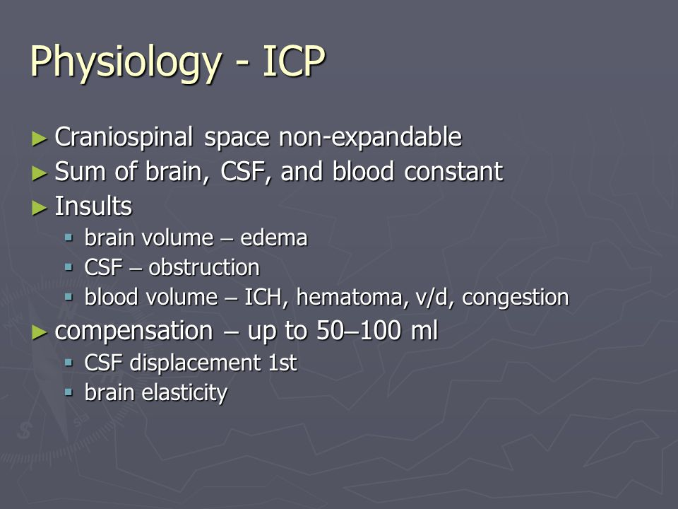 Physiology - ICP ► Craniospinal space non-expandable ► Sum of brain, CSF, and blood constant ► Insults  brain volume – edema  CSF – obstruction  bl