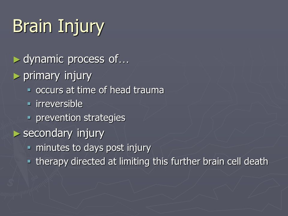 Brain Injury ► dynamic process of … ► primary injury  occurs at time of head trauma  irreversible  prevention strategies ► secondary injury  minut