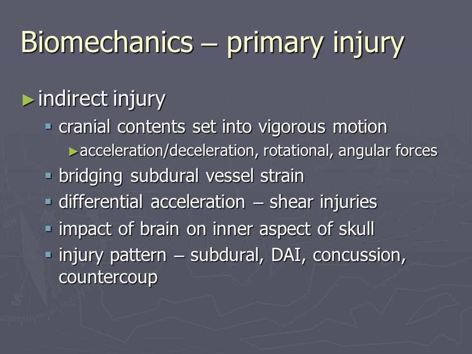 Biomechanics – primary injury ► indirect injury  cranial contents set into vigorous motion ► acceleration/deceleration, rotational, angular forces 