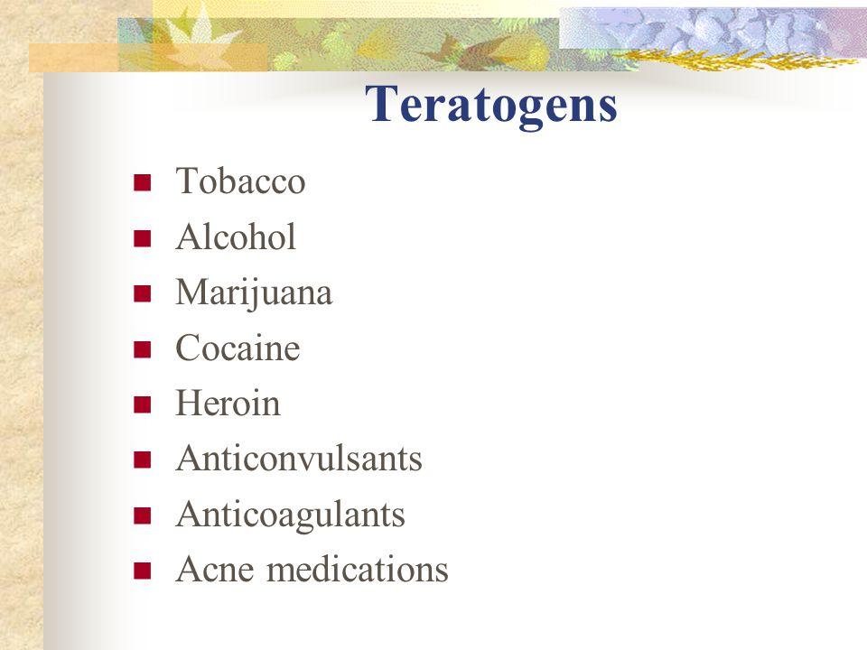 Teratogens Tobacco Alcohol Marijuana Cocaine Heroin Anticonvulsants Anticoagulants Acne medications