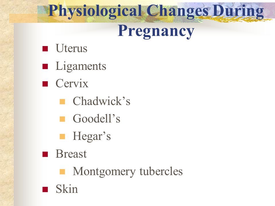Physiological Changes During Pregnancy Uterus Ligaments Cervix Chadwick's Goodell's Hegar's Breast Montgomery tubercles Skin