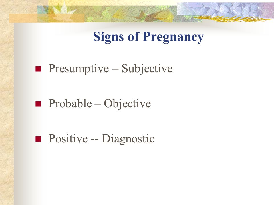 Signs of Pregnancy Presumptive – Subjective Probable – Objective Positive -- Diagnostic