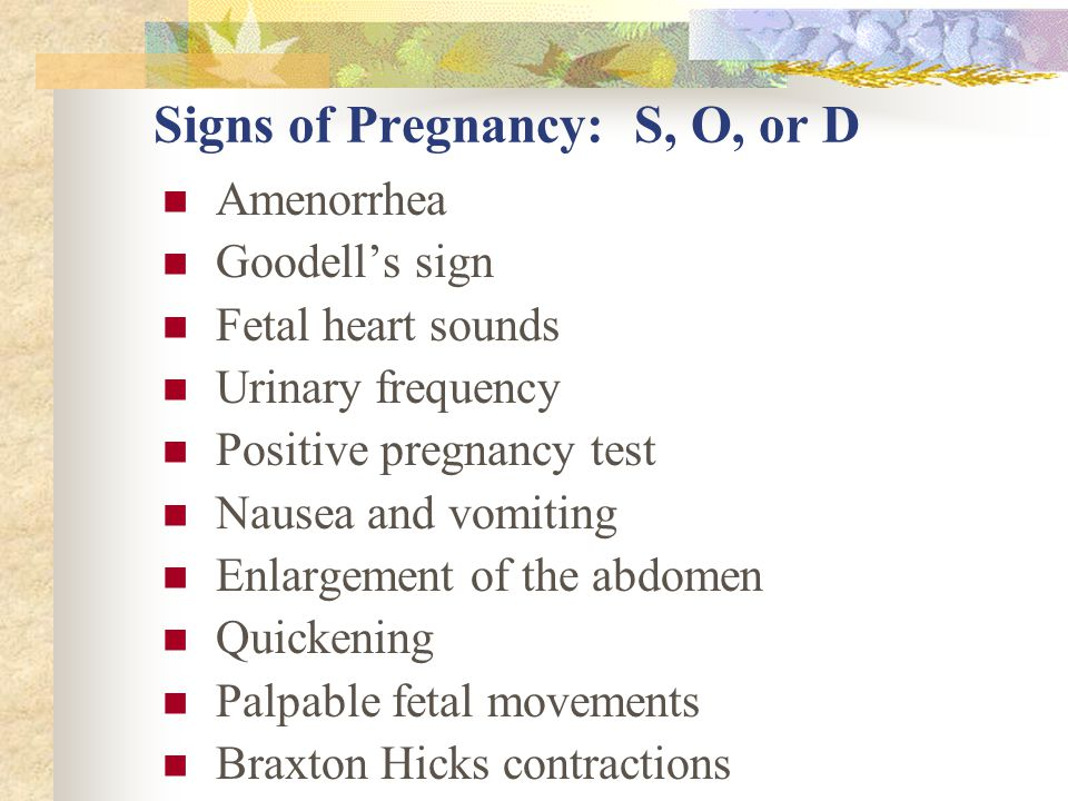 Signs of Pregnancy: S, O, or D Amenorrhea Goodell's sign Fetal heart sounds Urinary frequency Positive pregnancy test Nausea and vomiting Enlargement of the abdomen Quickening Palpable fetal movements Braxton Hicks contractions