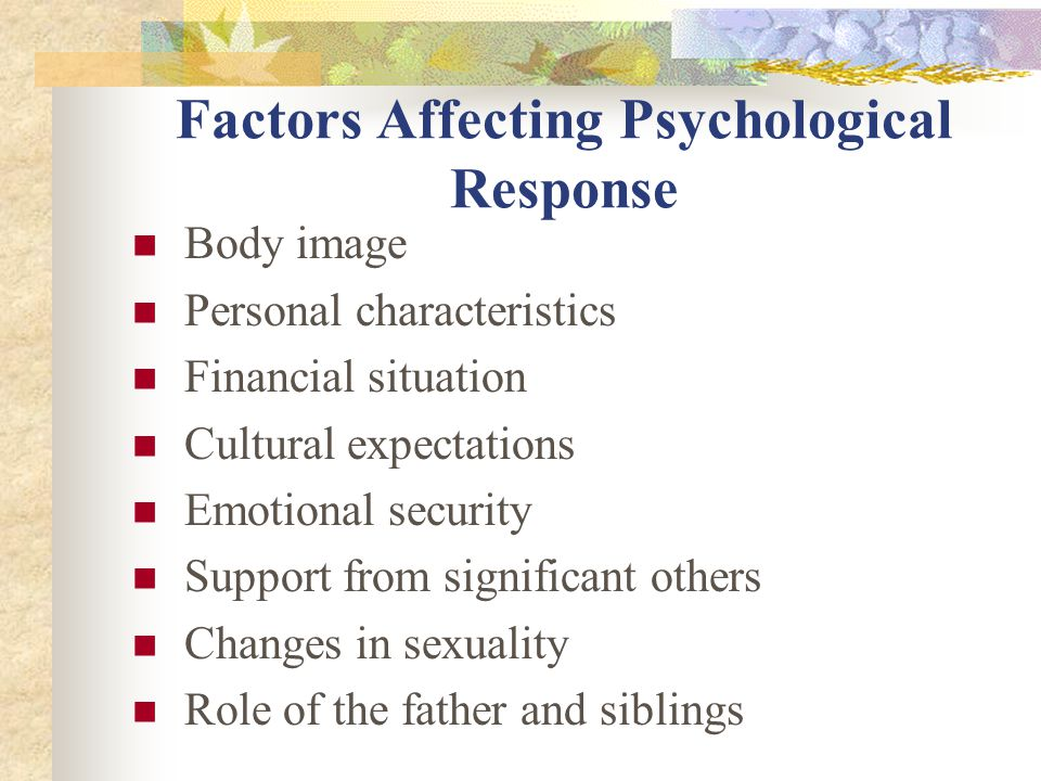 Factors Affecting Psychological Response Body image Personal characteristics Financial situation Cultural expectations Emotional security Support from significant others Changes in sexuality Role of the father and siblings
