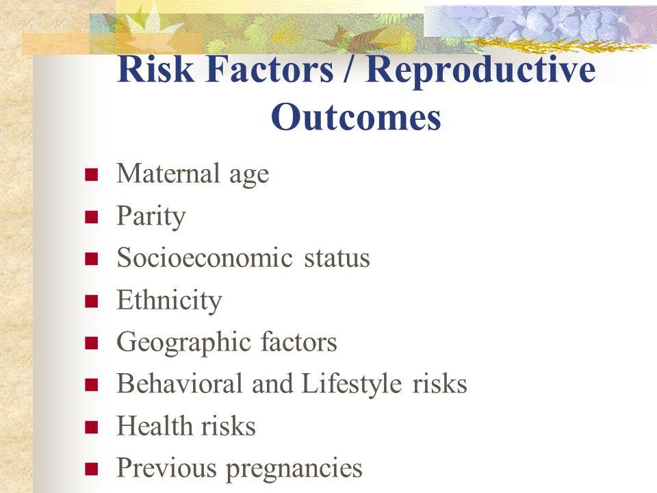 Risk Factors / Reproductive Outcomes Maternal age Parity Socioeconomic status Ethnicity Geographic factors Behavioral and Lifestyle risks Health risks Previous pregnancies