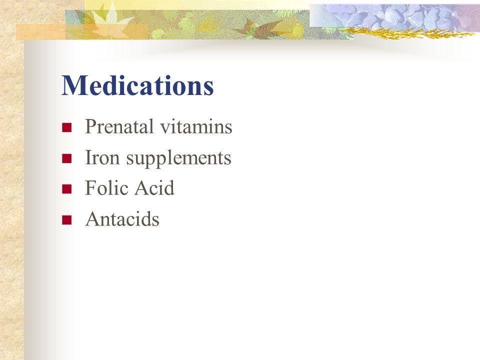 Medications Prenatal vitamins Iron supplements Folic Acid Antacids