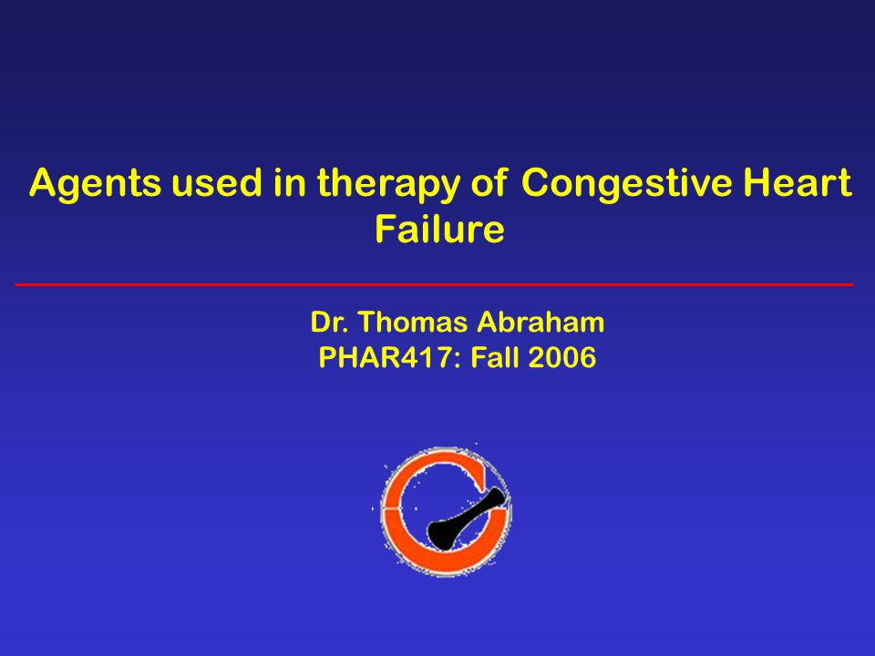 Agents used in therapy of Congestive Heart Failure Dr. Thomas Abraham PHAR417: Fall 2006