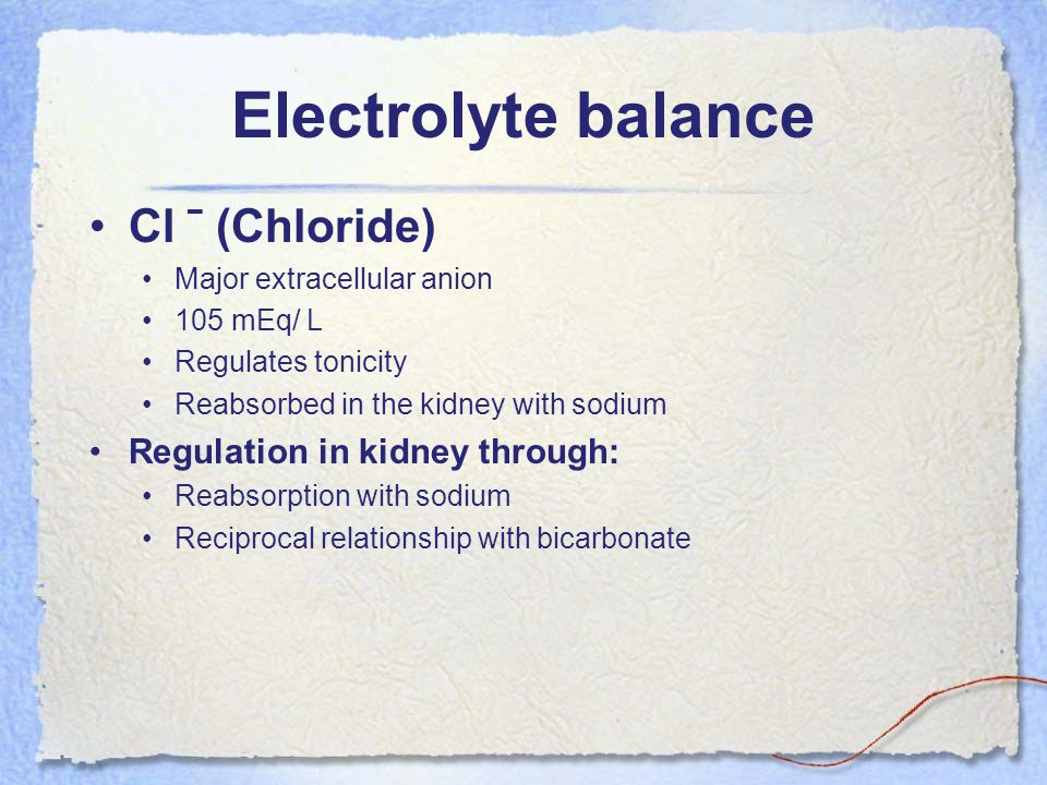 Electrolyte balance Cl ˉ (Chloride) Major extracellular anion 105 mEq/ L Regulates tonicity Reabsorbed in the kidney with sodium Regulation in kidney through: Reabsorption with sodium Reciprocal relationship with bicarbonate