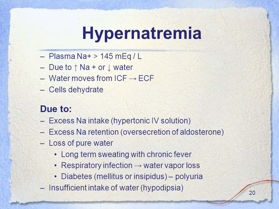 20 Hypernatremia –Plasma Na+ > 145 mEq / L –Due to ↑ Na + or ↓ water – Water moves from ICF → ECF – Cells dehydrate Due to: –Excess Na intake (hypertonic IV solution) –Excess Na retention (oversecretion of aldosterone) –Loss of pure water Long term sweating with chronic fever Respiratory infection → water vapor loss Diabetes (mellitus or insipidus) – polyuria – Insufficient intake of water (hypodipsia)