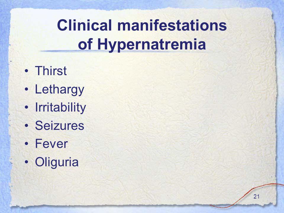 21 Clinical manifestations of Hypernatremia Thirst Lethargy Irritability Seizures Fever Oliguria