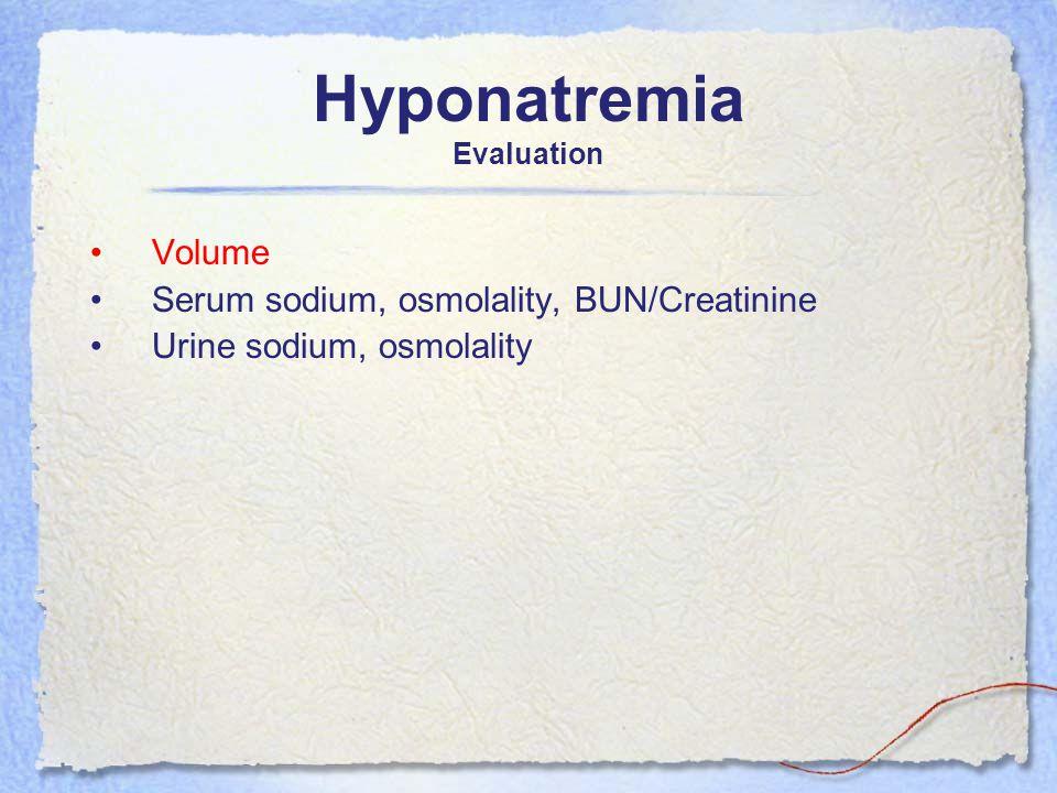 Hyponatremia Evaluation Volume Serum sodium, osmolality, BUN/Creatinine Urine sodium, osmolality