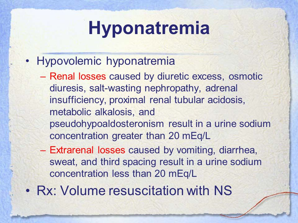 Hyponatremia Hypovolemic hyponatremia –Renal losses caused by diuretic excess, osmotic diuresis, salt-wasting nephropathy, adrenal insufficiency, proximal renal tubular acidosis, metabolic alkalosis, and pseudohypoaldosteronism result in a urine sodium concentration greater than 20 mEq/L –Extrarenal losses caused by vomiting, diarrhea, sweat, and third spacing result in a urine sodium concentration less than 20 mEq/L Rx: Volume resuscitation with NS