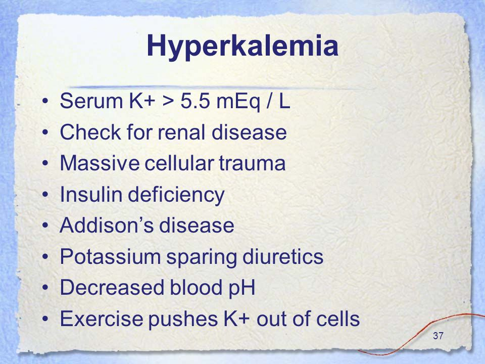 37 Hyperkalemia Serum K+ > 5.5 mEq / L Check for renal disease Massive cellular trauma Insulin deficiency Addison's disease Potassium sparing diuretics Decreased blood pH Exercise pushes K+ out of cells