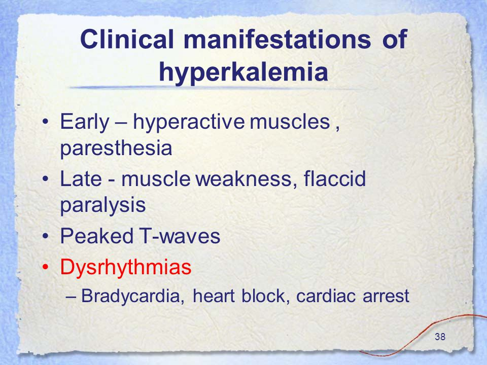 38 Clinical manifestations of hyperkalemia Early – hyperactive muscles, paresthesia Late - muscle weakness, flaccid paralysis Peaked T-waves Dysrhythmias –Bradycardia, heart block, cardiac arrest